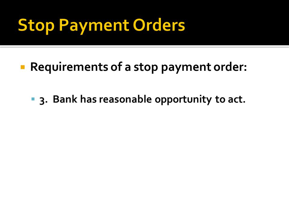 Stop Payment Orders Requirements of a stop payment order: