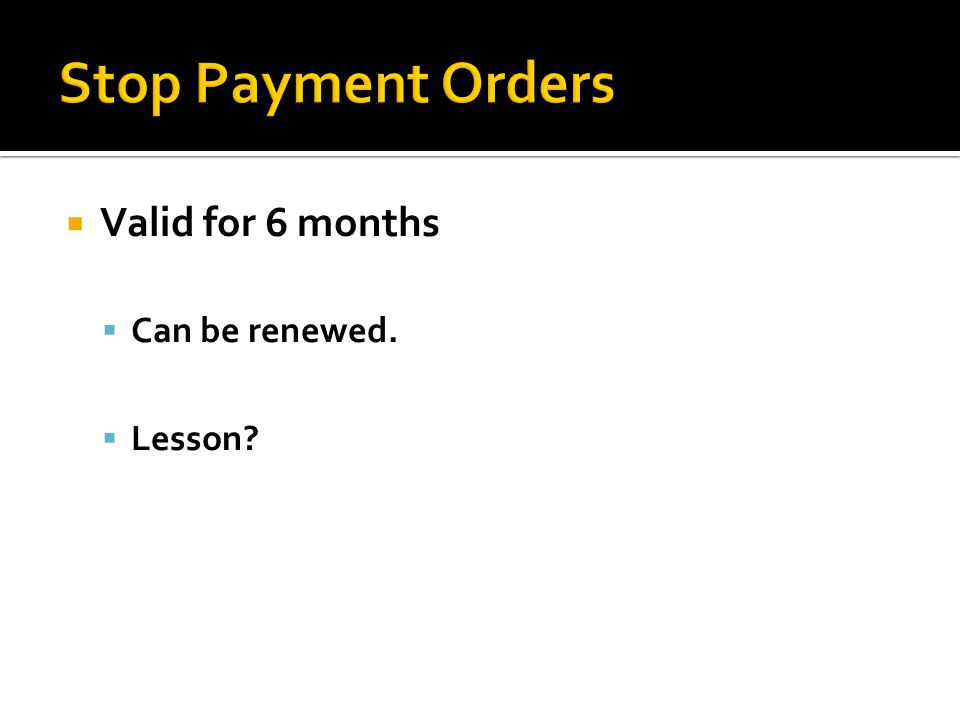 Stop Payment Orders Valid for 6 months Can be renewed. Lesson