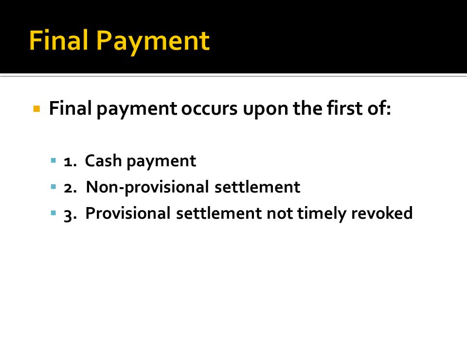 Final Payment Final payment occurs upon the first of: 1. Cash payment