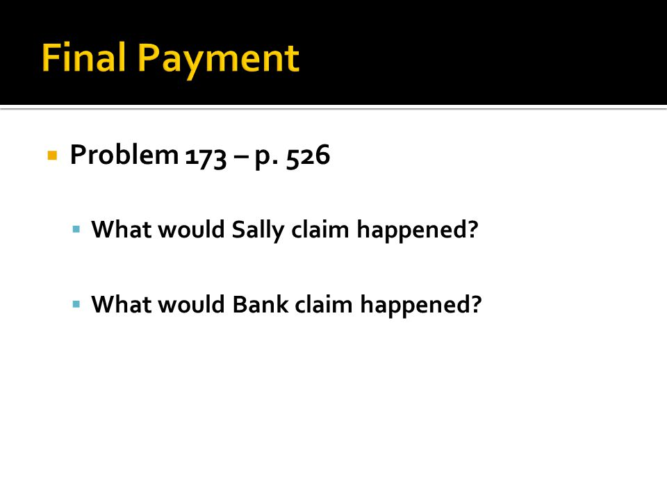 Final Payment Problem 173 – p. 526 What would Sally claim happened