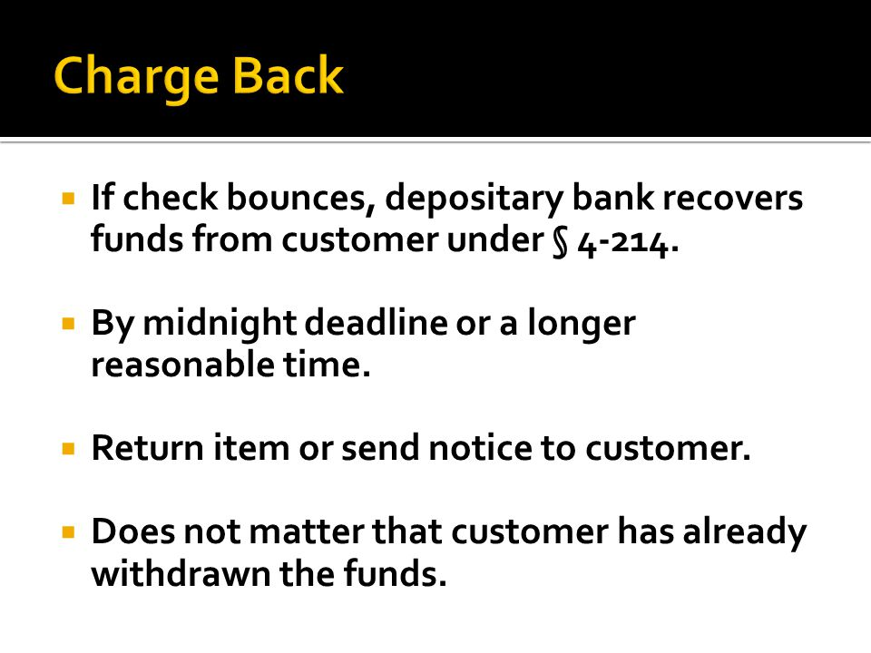 Charge Back If check bounces, depositary bank recovers funds from customer under § 4-214. By midnight deadline or a longer reasonable time.