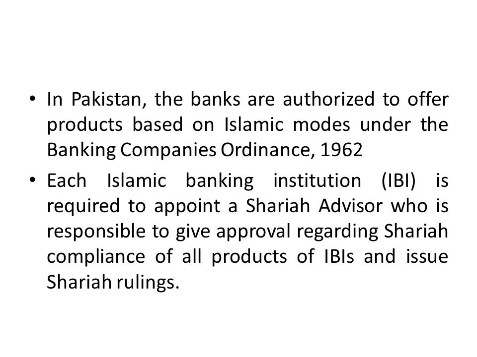 In Pakistan, the banks are authorized to offer products based on Islamic modes under the Banking Companies Ordinance, 1962