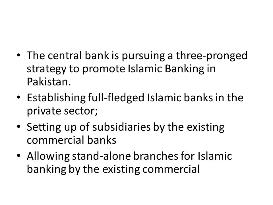 The central bank is pursuing a three-pronged strategy to promote Islamic Banking in Pakistan.