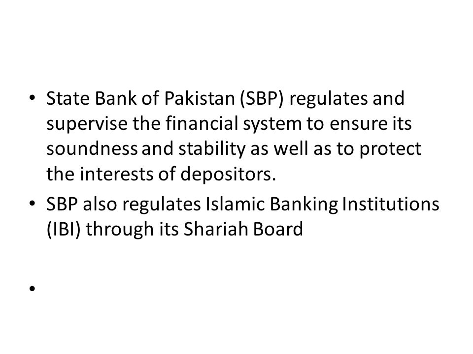 State Bank of Pakistan (SBP) regulates and supervise the financial system to ensure its soundness and stability as well as to protect the interests of depositors.