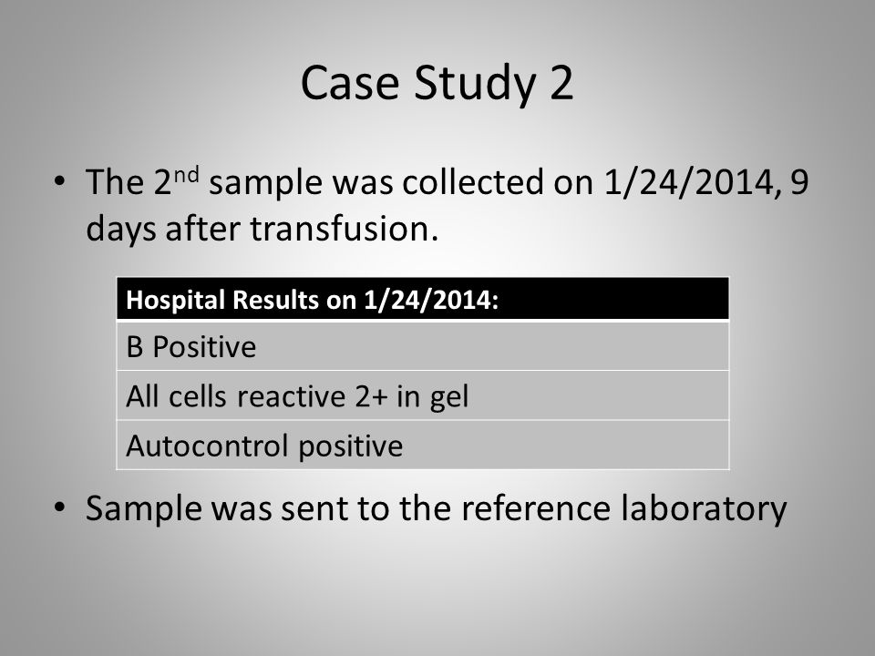 Case Study 2 The 2nd sample was collected on 1/24/2014, 9 days after transfusion. Sample was sent to the reference laboratory.