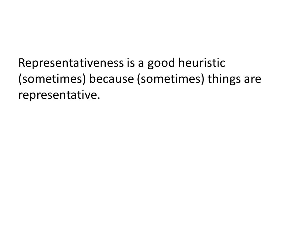 Representativeness is a good heuristic (sometimes) because (sometimes) things are representative.