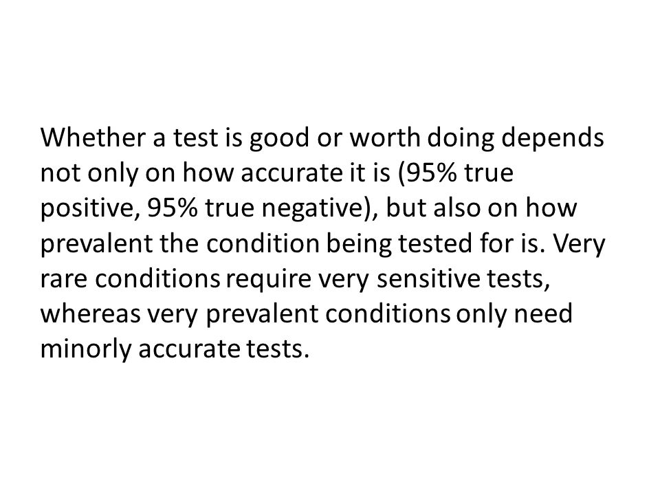 Whether a test is good or worth doing depends not only on how accurate it is (95% true positive, 95% true negative), but also on how prevalent the condition being tested for is.