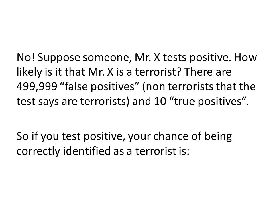No. Suppose someone, Mr. X tests positive. How likely is it that Mr