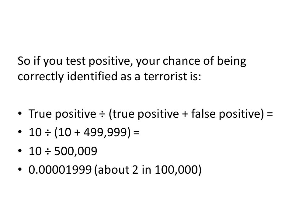 So if you test positive, your chance of being correctly identified as a terrorist is: