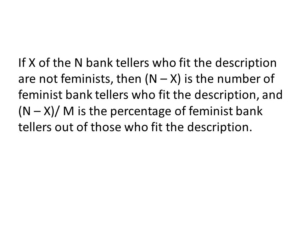 If X of the N bank tellers who fit the description are not feminists, then (N – X) is the number of feminist bank tellers who fit the description, and (N – X)/ M is the percentage of feminist bank tellers out of those who fit the description.