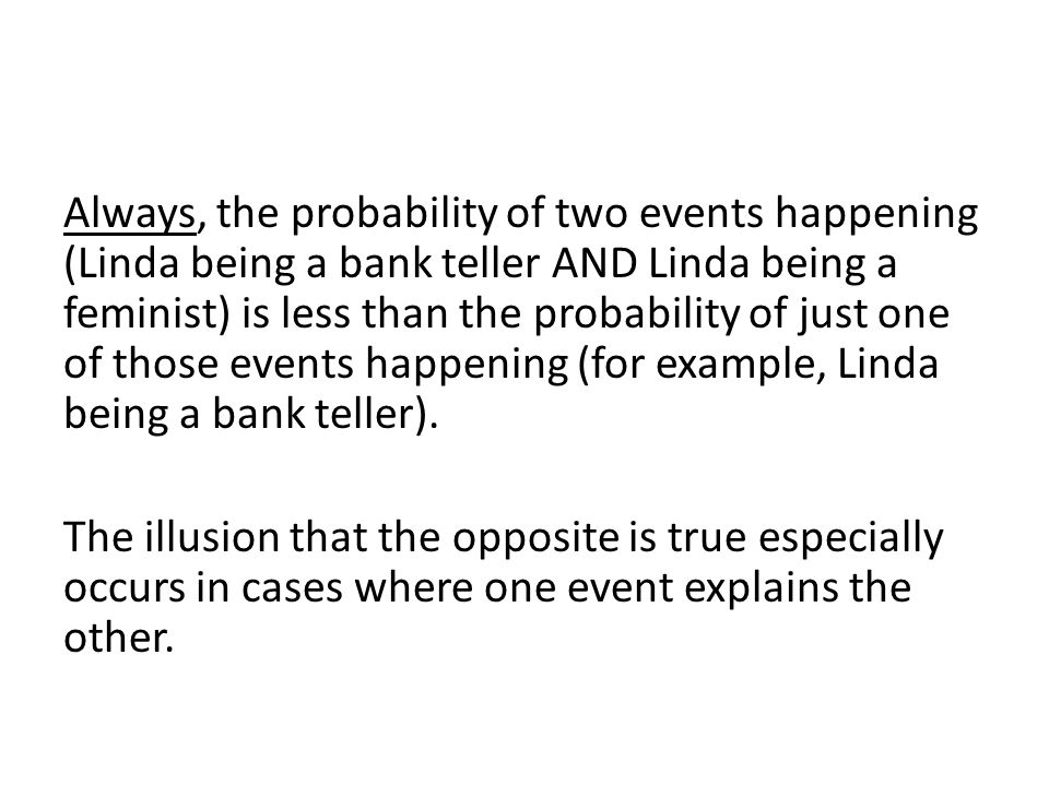 Always, the probability of two events happening (Linda being a bank teller AND Linda being a feminist) is less than the probability of just one of those events happening (for example, Linda being a bank teller).