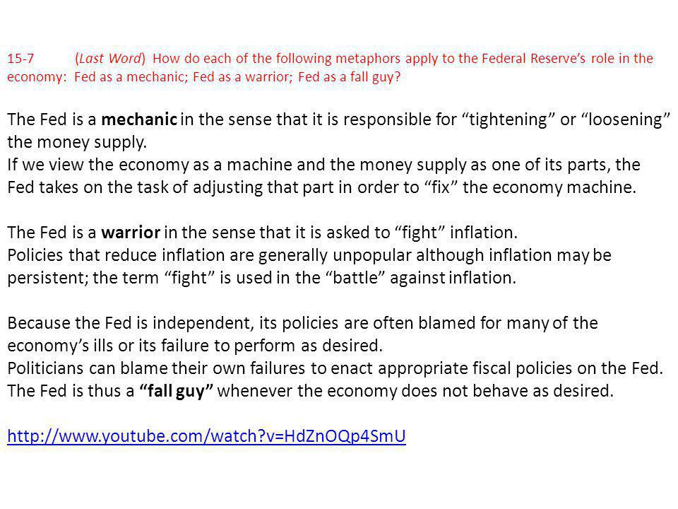 15-7 (Last Word) How do each of the following metaphors apply to the Federal Reserve's role in the economy: Fed as a mechanic; Fed as a warrior; Fed as a fall guy