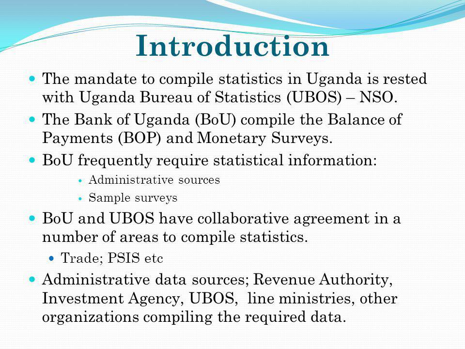 Introduction The mandate to compile statistics in Uganda is rested with Uganda Bureau of Statistics (UBOS) – NSO.