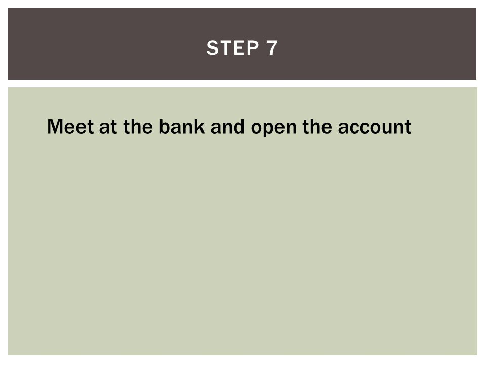 STEP 7 Meet at the bank and open the account