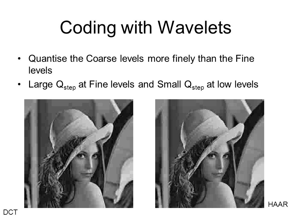 Coding with Wavelets Quantise the Coarse levels more finely than the Fine levels. Large Qstep at Fine levels and Small Qstep at low levels.
