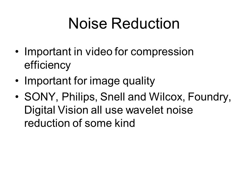 Noise Reduction Important in video for compression efficiency