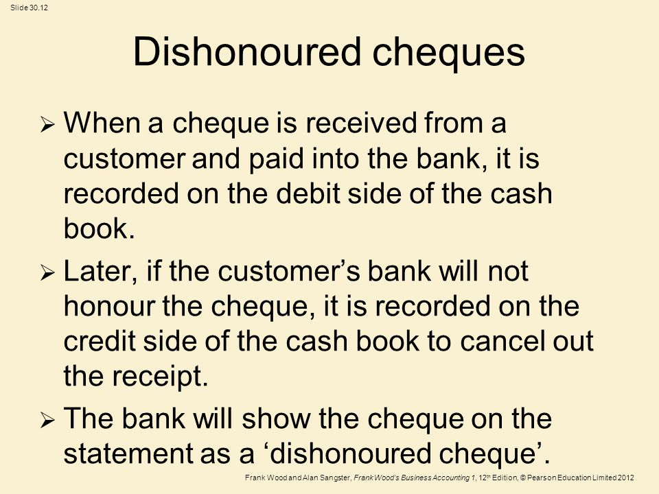 Dishonoured cheques When a cheque is received from a customer and paid into the bank, it is recorded on the debit side of the cash book.
