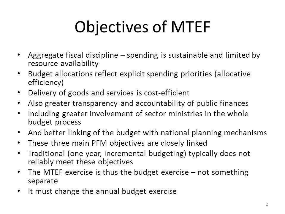 Objectives of MTEF Aggregate fiscal discipline – spending is sustainable and limited by resource availability.