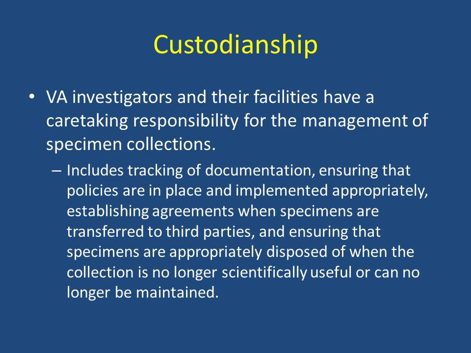 Custodianship VA investigators and their facilities have a caretaking responsibility for the management of specimen collections.