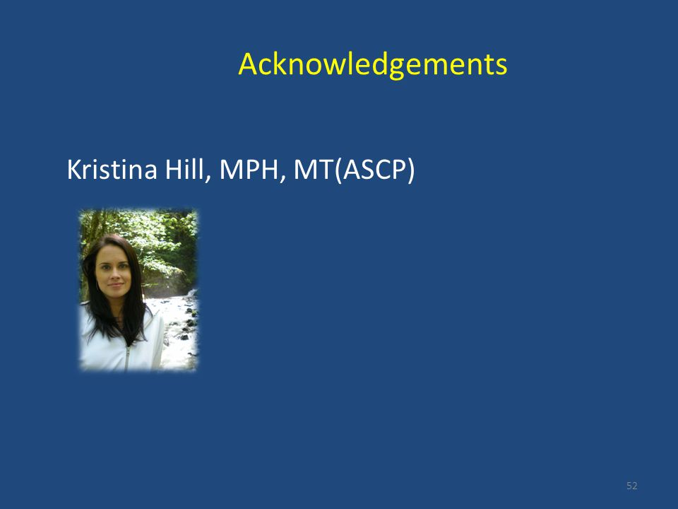 Acknowledgements Kristina Hill, MPH, MT(ASCP)