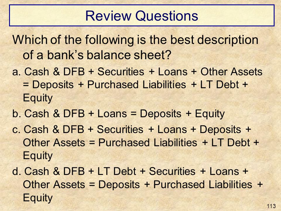 Review Questions Which of the following is the best description of a bank's balance sheet