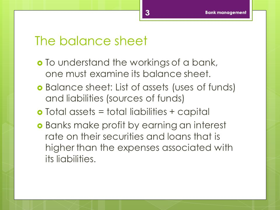 Bank management The balance sheet. To understand the workings of a bank, one must examine its balance sheet.