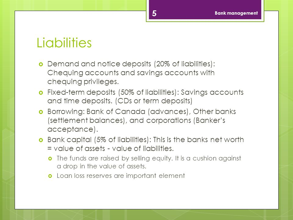Bank management Liabilities. Demand and notice deposits (20% of liabilities): Chequing accounts and savings accounts with chequing privileges.