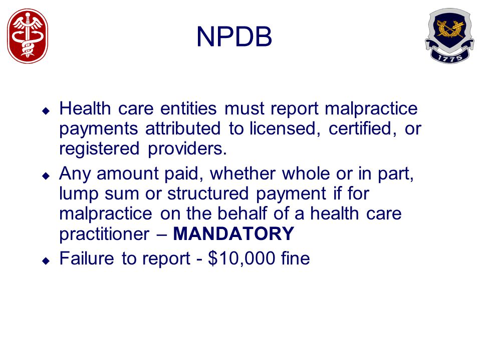 NPDB Health care entities must report malpractice payments attributed to licensed, certified, or registered providers.