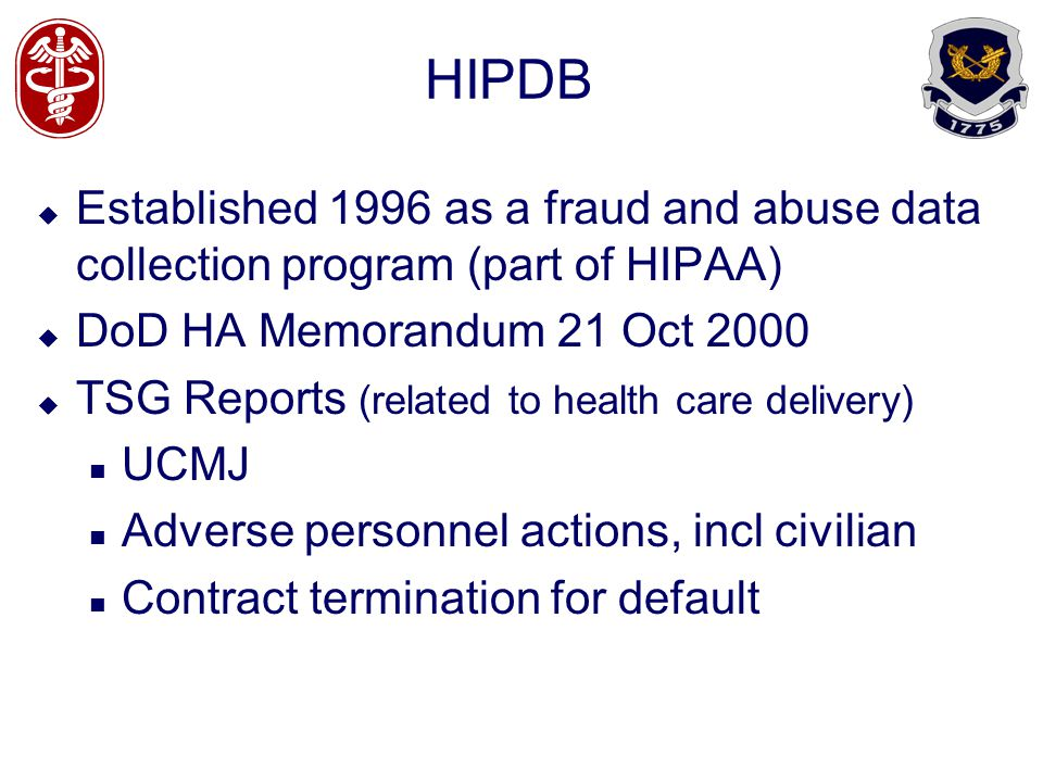 HIPDB Established 1996 as a fraud and abuse data collection program (part of HIPAA) DoD HA Memorandum 21 Oct