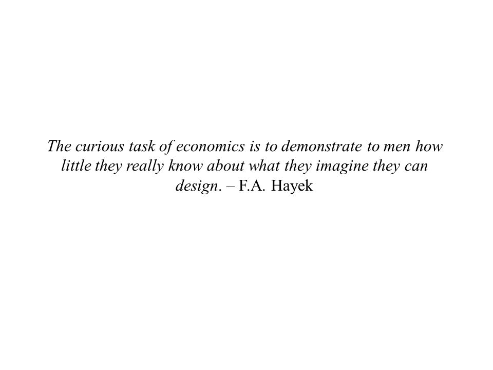 The curious task of economics is to demonstrate to men how little they really know about what they imagine they can design.