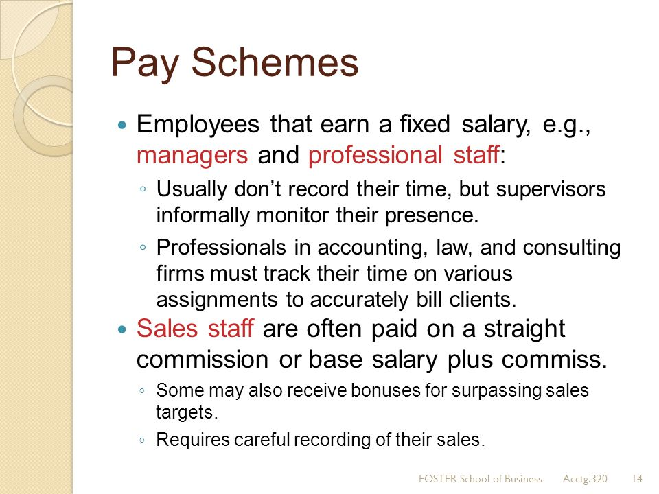 Pay Schemes Employees that earn a fixed salary, e.g., managers and professional staff: