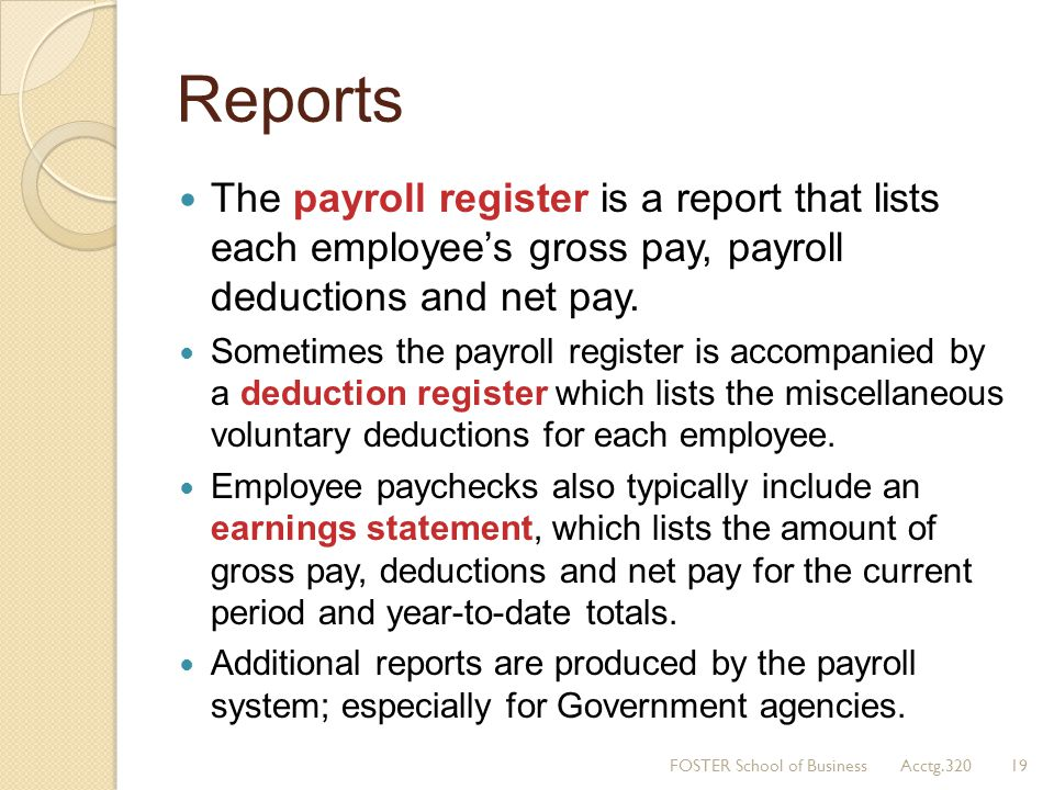 Reports The payroll register is a report that lists each employee's gross pay, payroll deductions and net pay.