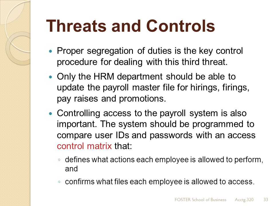Threats and Controls Proper segregation of duties is the key control procedure for dealing with this third threat.