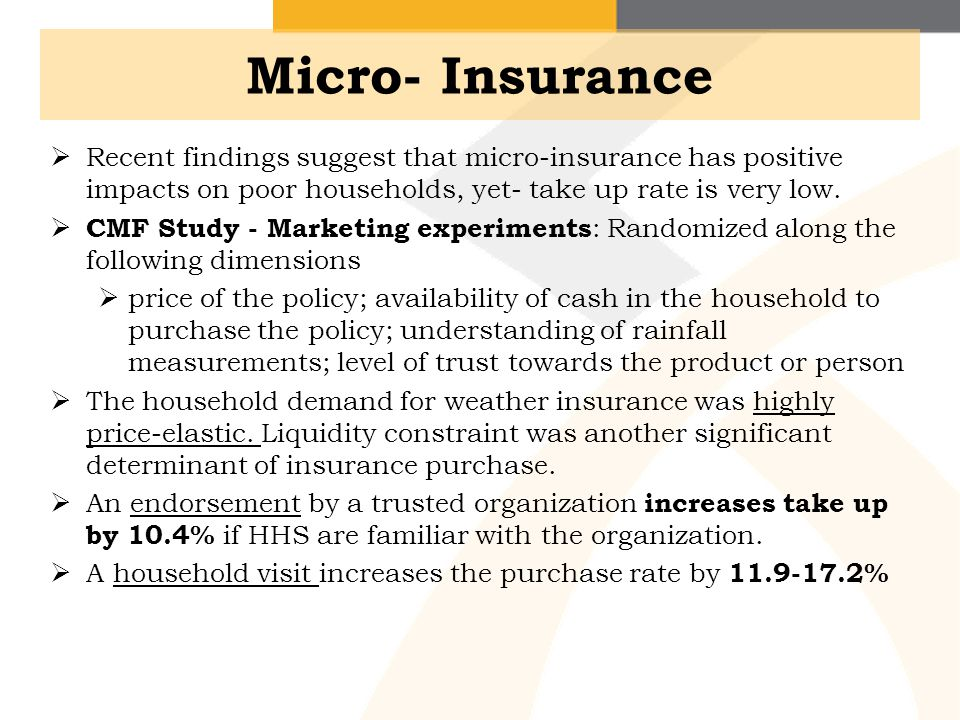 Micro- Insurance Recent findings suggest that micro-insurance has positive impacts on poor households, yet- take up rate is very low.