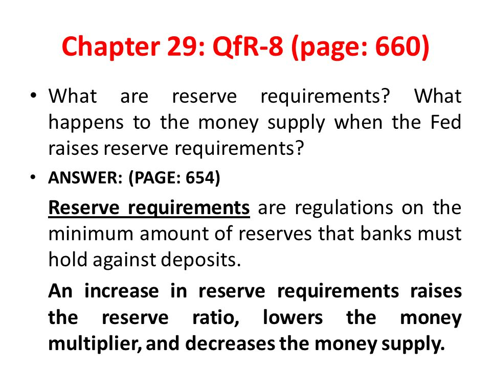 Chapter 29: QfR-8 (page: 660) What are reserve requirements What happens to the money supply when the Fed raises reserve requirements