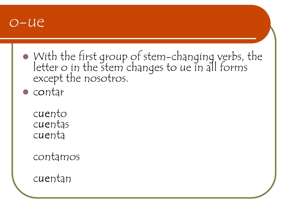 o-ue With the first group of stem-changing verbs, the letter o in the stem changes to ue in all forms except the nosotros.