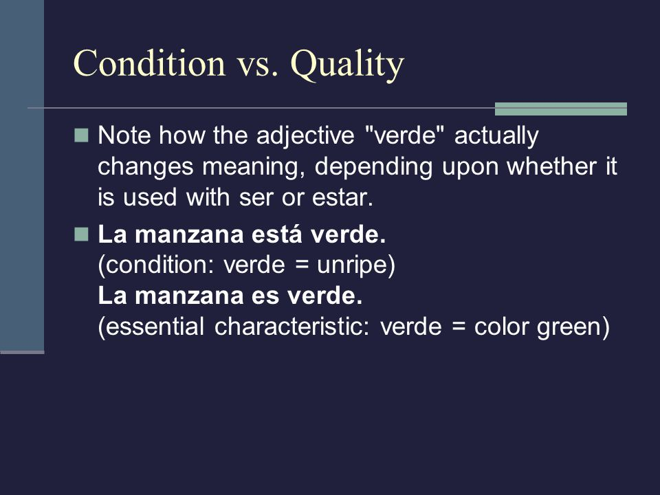 Condition vs. Quality Note how the adjective verde actually changes meaning, depending upon whether it is used with ser or estar.