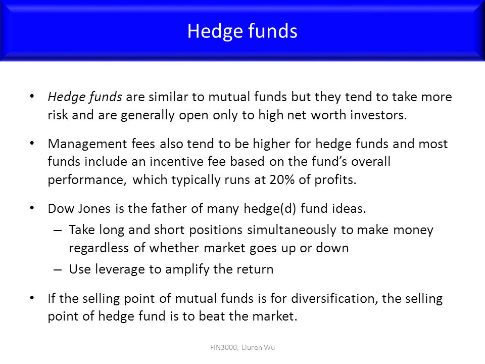 Hedge funds Hedge funds are similar to mutual funds but they tend to take more risk and are generally open only to high net worth investors.
