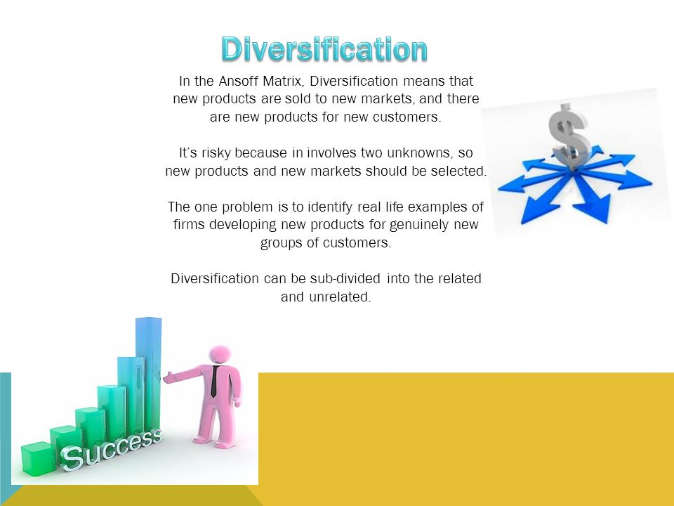 Diversification can be sub-divided into the related and unrelated.
