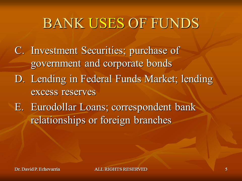 BANK USES OF FUNDS Investment Securities; purchase of government and corporate bonds. Lending in Federal Funds Market; lending excess reserves.