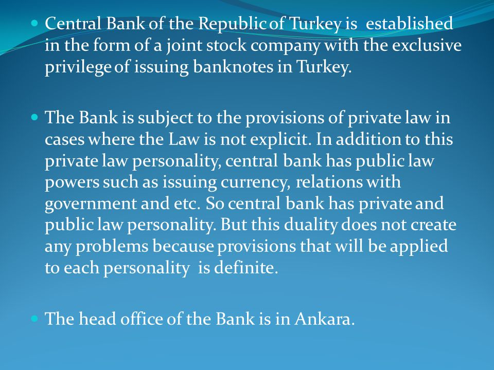 Central Bank of the Republic of Turkey is established in the form of a joint stock company with the exclusive privilege of issuing banknotes in Turkey.