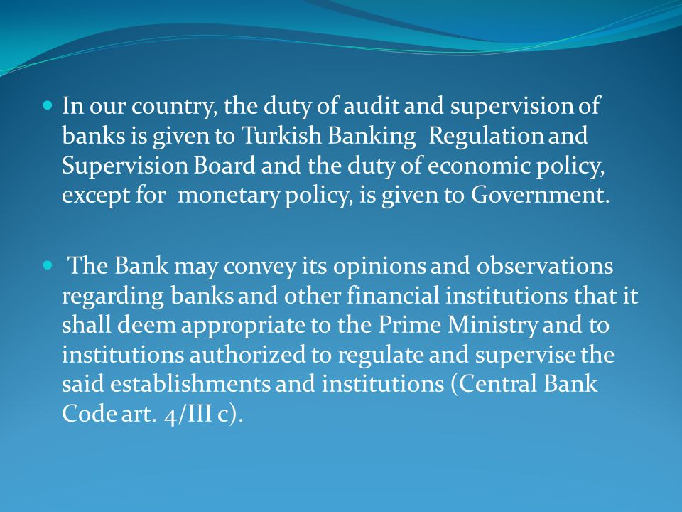 In our country, the duty of audit and supervision of banks is given to Turkish Banking Regulation and Supervision Board and the duty of economic policy, except for monetary policy, is given to Government.