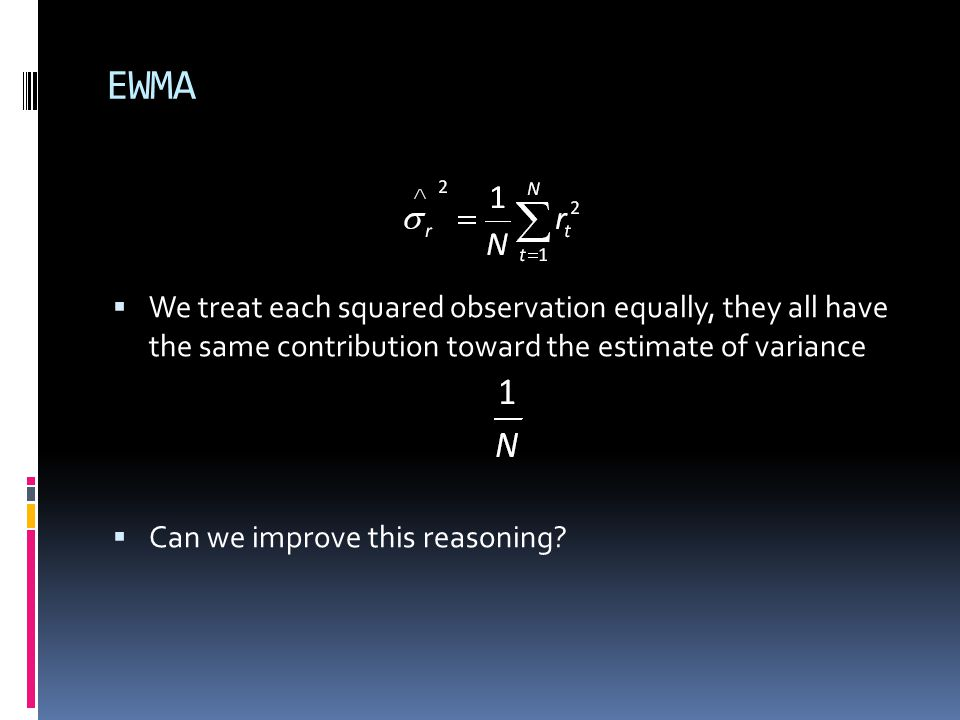 EWMA We treat each squared observation equally, they all have the same contribution toward the estimate of variance.