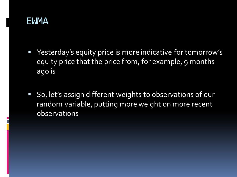EWMA Yesterday's equity price is more indicative for tomorrow's equity price that the price from, for example, 9 months ago is.