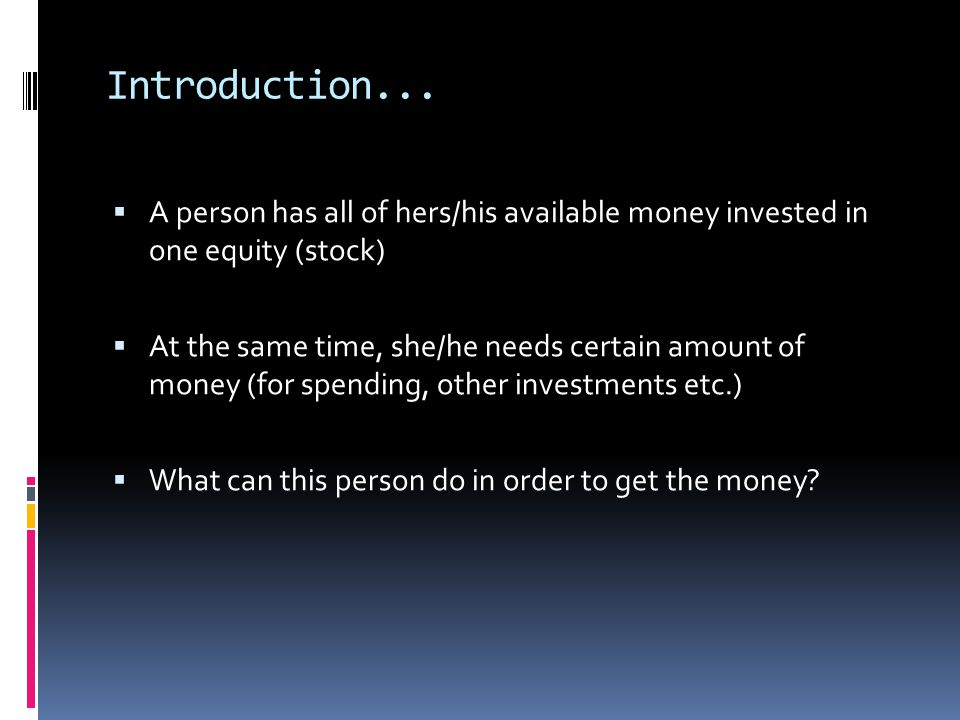 Introduction... A person has all of hers/his available money invested in one equity (stock)