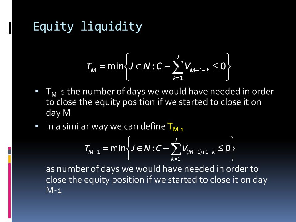Equity liquidity TM is the number of days we would have needed in order to close the equity position if we started to close it on day M.