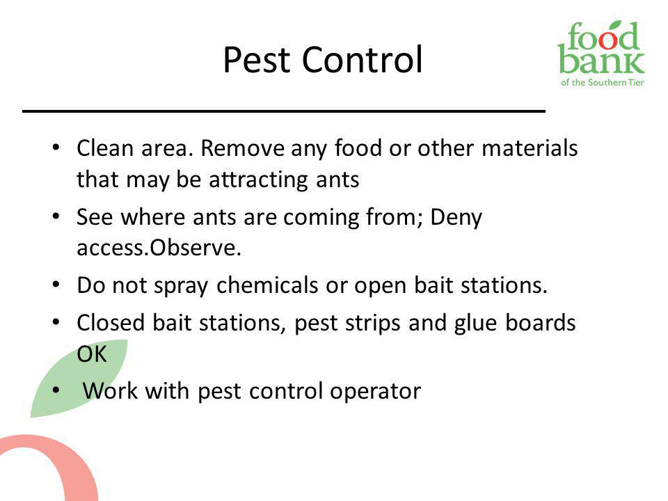 Pest Control Clean area. Remove any food or other materials that may be attracting ants. See where ants are coming from; Deny access.Observe.
