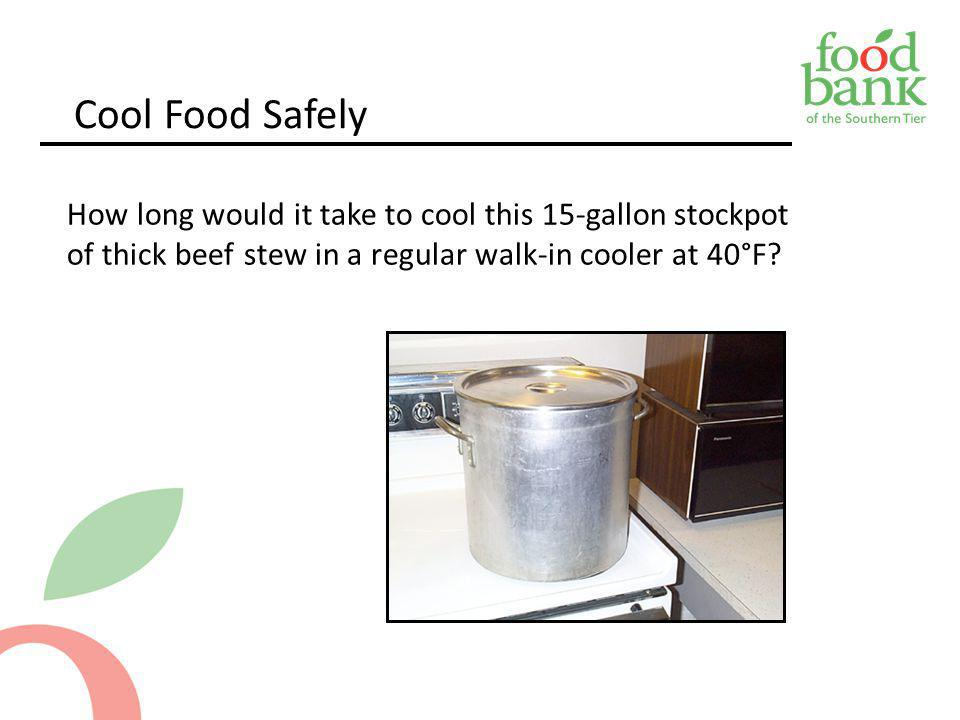 Cool Food Safely How long would it take to cool this 15-gallon stockpot of thick beef stew in a regular walk-in cooler at 40°F