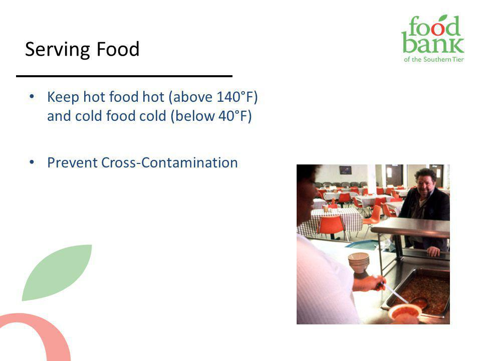 Serving Food Keep hot food hot (above 140°F) and cold food cold (below 40°F) Prevent Cross-Contamination.