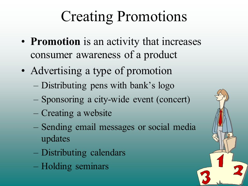 Creating Promotions Promotion is an activity that increases consumer awareness of a product. Advertising a type of promotion.